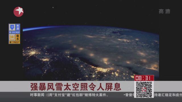 美国空间站宇航员发布强暴风雪太空照 令人屏息